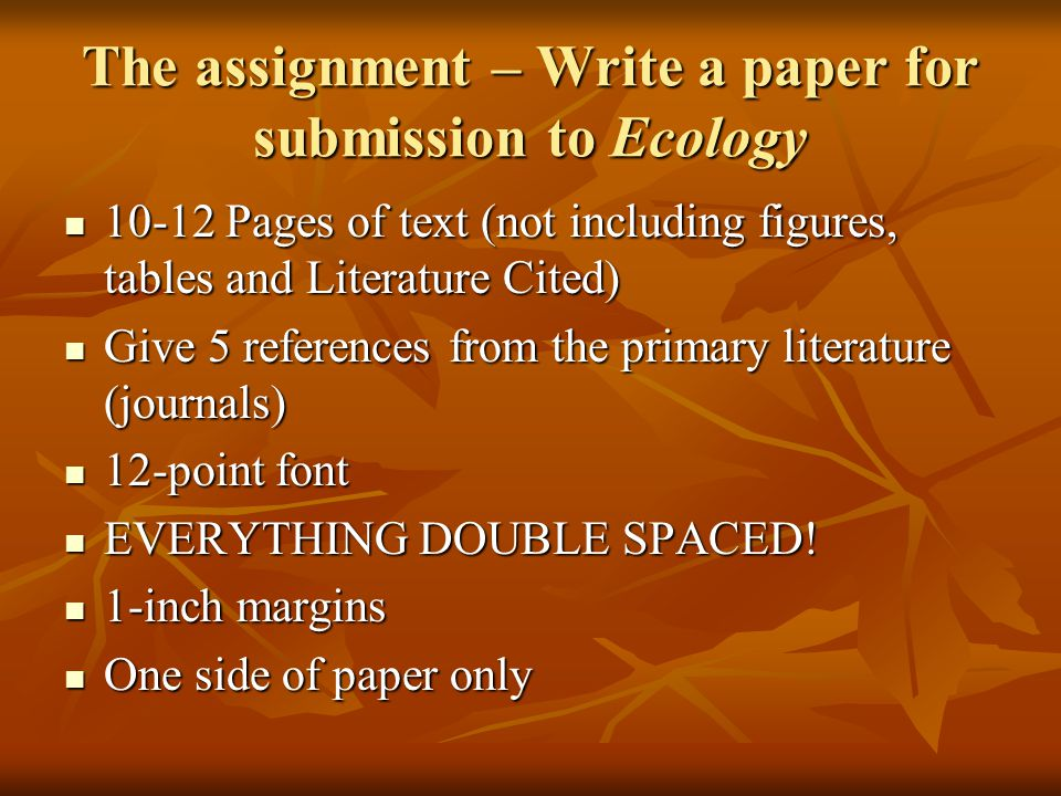 10-12 Pages of text (not including figures, tables and Literature Cited) 10-12 Pages of text (not including figures, tables and Literature Cited) Give 5 references from the primary literature (journals) Give 5 references from the primary literature (journals) 12-point font 12-point font EVERYTHING DOUBLE SPACED.