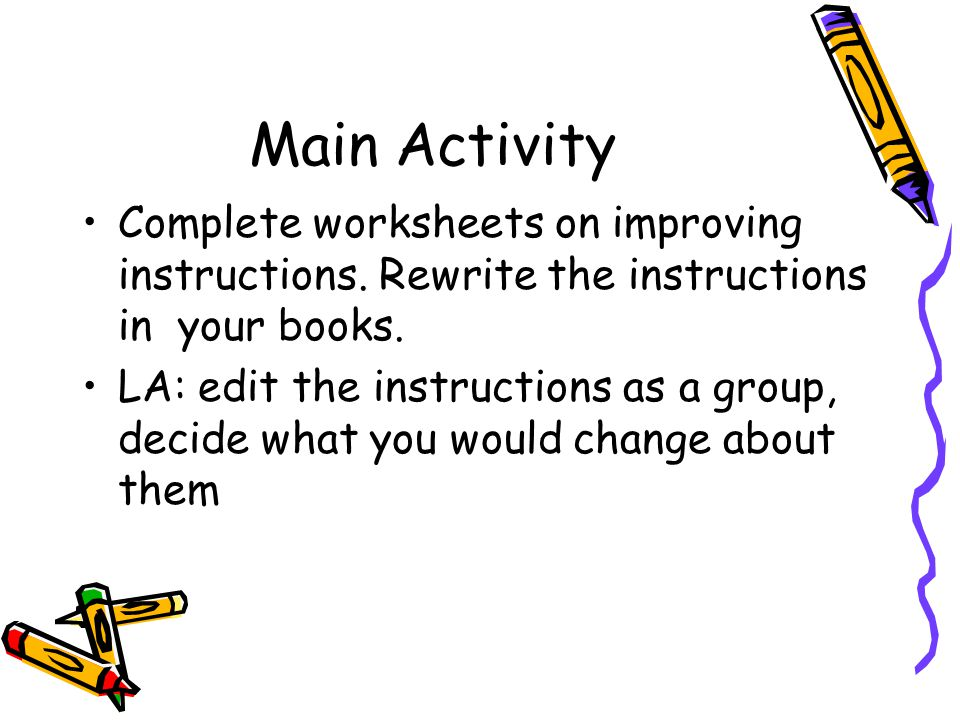 Main Activity Complete worksheets on improving instructions.