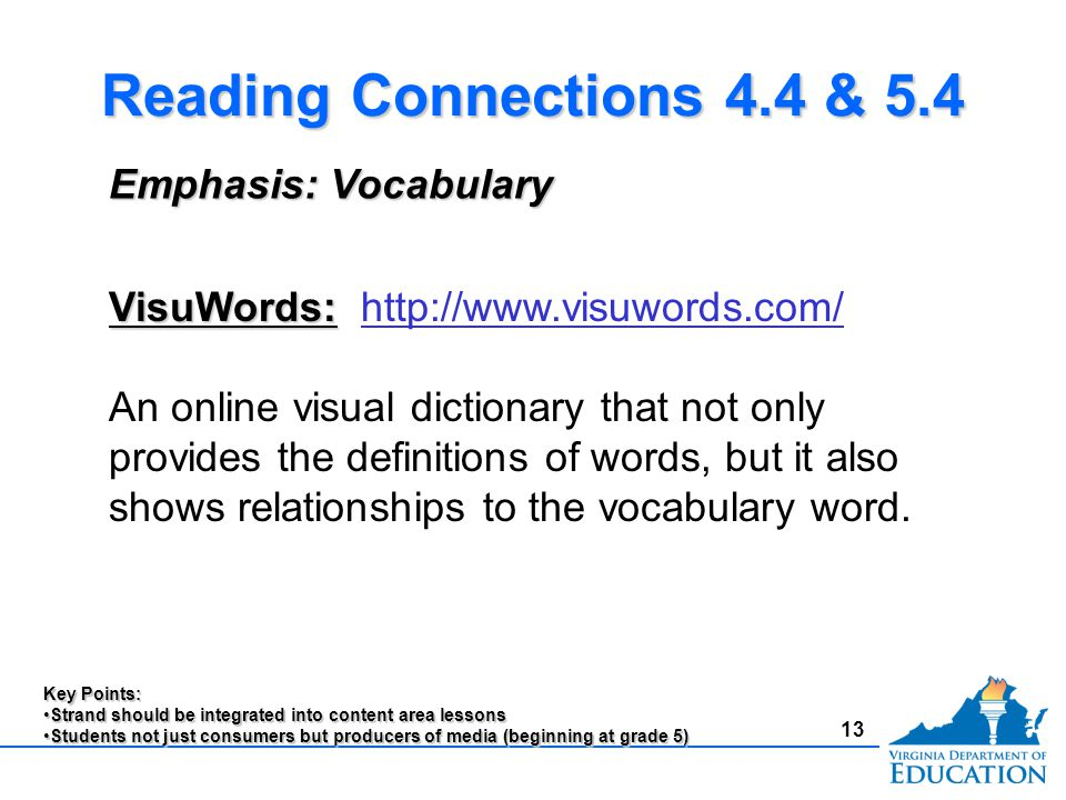 13 Reading Connections 4.4 & 5.4 Emphasis: Vocabulary VisuWords: VisuWords: http://www.visuwords.com/http://www.visuwords.com/ An online visual dictionary that not only provides the definitions of words, but it also shows relationships to the vocabulary word.