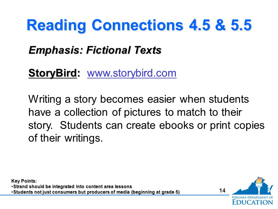 14 Reading Connections 4.5 & 5.5 Emphasis: Fictional Texts StoryBird: StoryBird: www.storybird.comwww.storybird.com Writing a story becomes easier when students have a collection of pictures to match to their story.