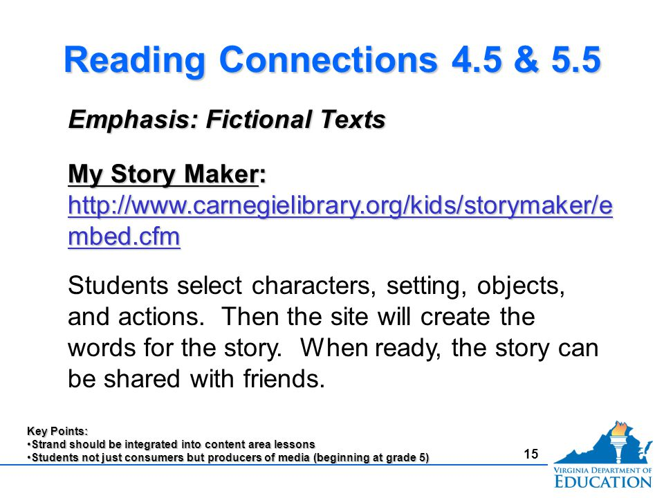 15 Reading Connections 4.5 & 5.5 Emphasis: Fictional Texts My Story Maker: http://www.carnegielibrary.org/kids/storymaker/e mbed.cfm http://www.carnegielibrary.org/kids/storymaker/e mbed.cfm http://www.carnegielibrary.org/kids/storymaker/e mbed.cfm Key Points: Strand should be integrated into content area lessonsStrand should be integrated into content area lessons Students not just consumers but producers of media (beginning at grade 5)Students not just consumers but producers of media (beginning at grade 5) Students select characters, setting, objects, and actions.