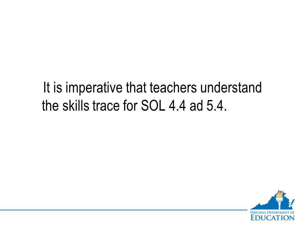 It is imperative that teachers understand the skills trace for SOL 4.4 ad 5.4.