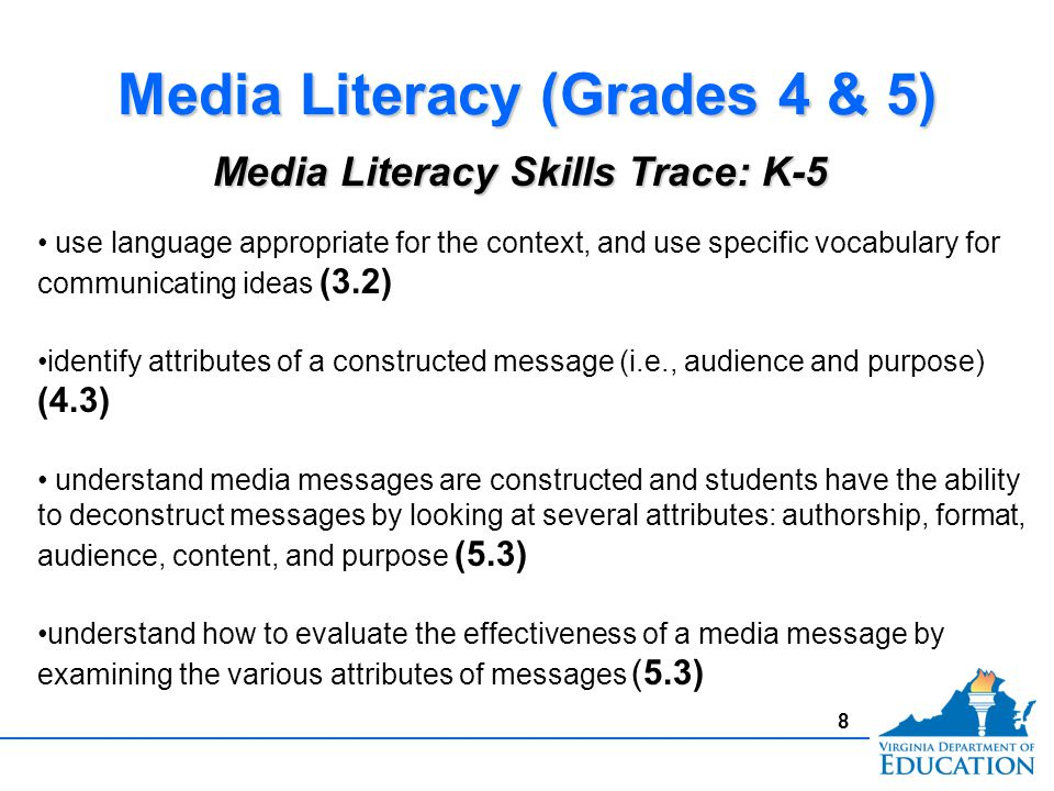 8 Media Literacy (Grades 4 & 5) use language appropriate for the context, and use specific vocabulary for communicating ideas (3.2) identify attributes of a constructed message (i.e., audience and purpose) (4.3) understand media messages are constructed and students have the ability to deconstruct messages by looking at several attributes: authorship, format, audience, content, and purpose (5.3) understand how to evaluate the effectiveness of a media message by examining the various attributes of messages (5.3) Media Literacy Skills Trace: K-5