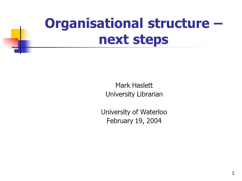 1 Organisational structure – next steps Mark Haslett University Librarian University of Waterloo February 19, 2004