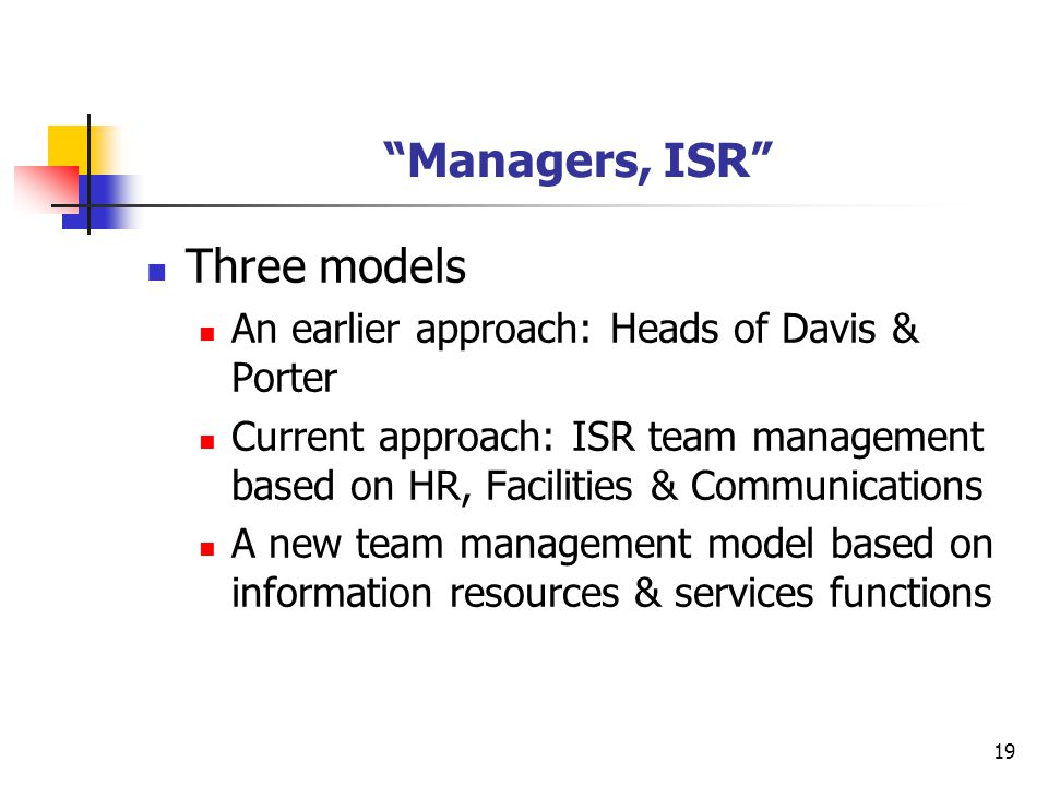 "19 ""Managers, ISR"" Three models An earlier approach: Heads of Davis & Porter Current approach: ISR team management based on HR, Facilities & Communica"