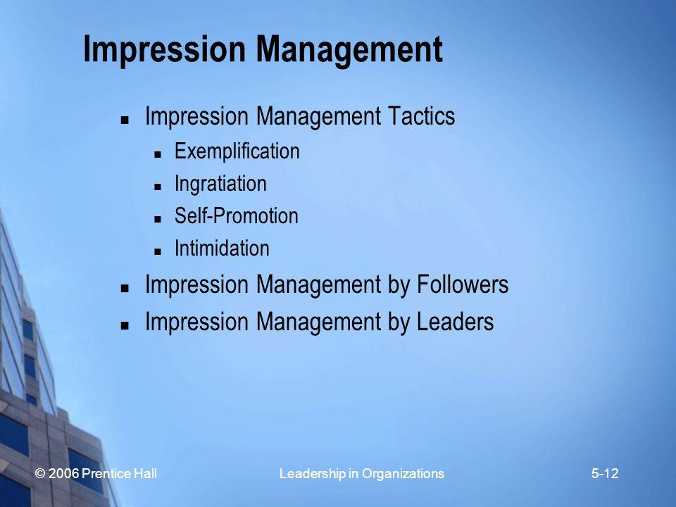 © 2006 Prentice Hall Leadership in Organizations5-12 Impression Management Impression Management Tactics Exemplification Ingratiation Self-Promotion I