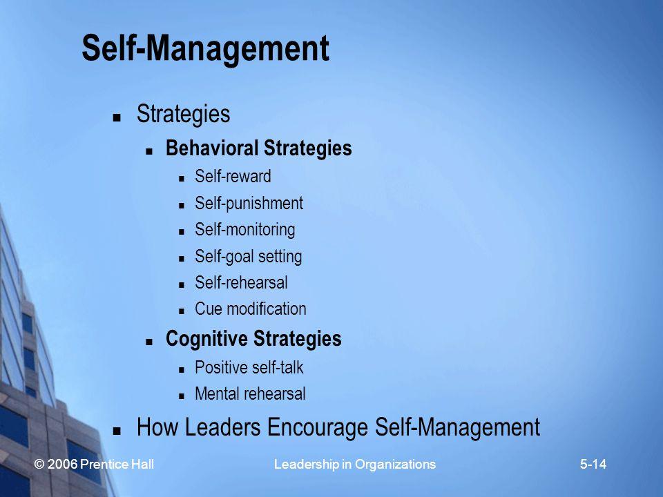 © 2006 Prentice Hall Leadership in Organizations5-14 Self-Management Strategies Behavioral Strategies Self-reward Self-punishment Self-monitoring Self