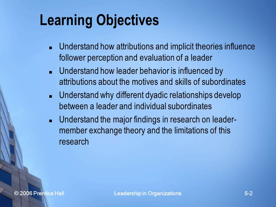 © 2006 Prentice Hall Leadership in Organizations5-2 Learning Objectives Understand how attributions and implicit theories influence follower perceptio