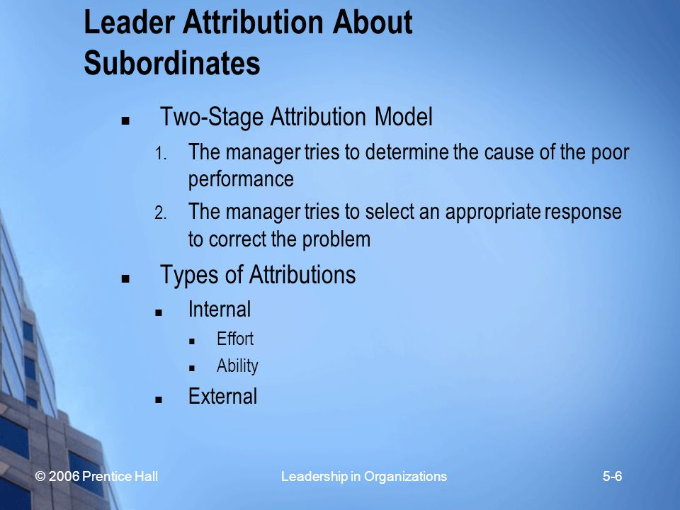© 2006 Prentice Hall Leadership in Organizations5-6 Leader Attribution About Subordinates Two-Stage Attribution Model 1. The manager tries to determin