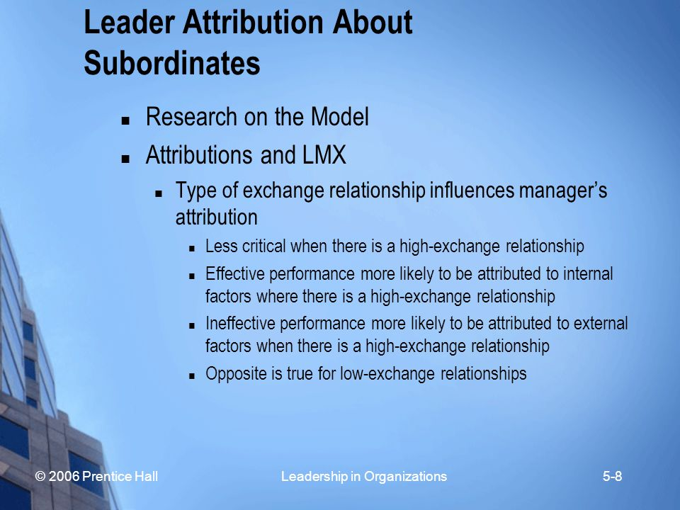 © 2006 Prentice Hall Leadership in Organizations5-8 Leader Attribution About Subordinates Research on the Model Attributions and LMX Type of exchange