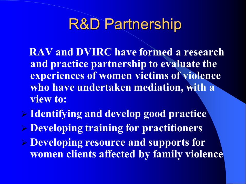 R&D Partnership RAV and DVIRC have formed a research and practice partnership to evaluate the experiences of women victims of violence who have undertaken mediation, with a view to:  Identifying and develop good practice  Developing training for practitioners  Developing resource and supports for women clients affected by family violence