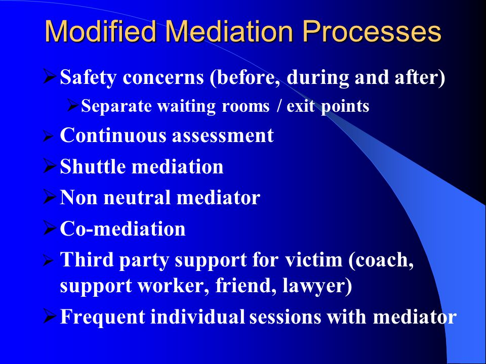 Modified Mediation Processes  Safety concerns (before, during and after)  Separate waiting rooms / exit points  Continuous assessment  Shuttle mediation  Non neutral mediator  Co-mediation  Third party support for victim (coach, support worker, friend, lawyer)  Frequent individual sessions with mediator