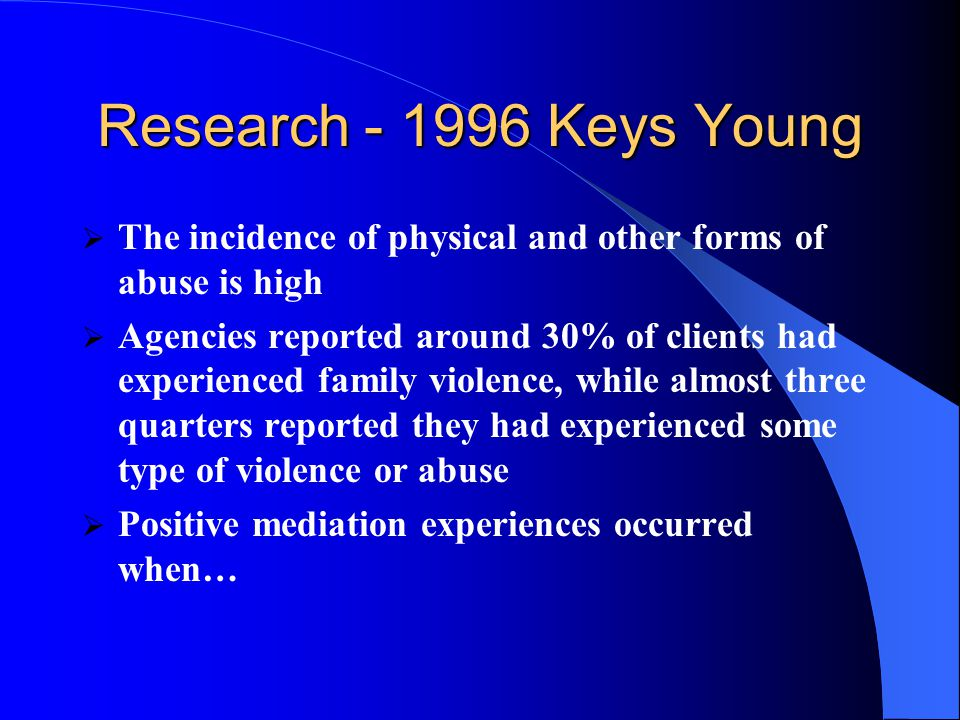 Research - 1996 Keys Young  The incidence of physical and other forms of abuse is high  Agencies reported around 30% of clients had experienced family violence, while almost three quarters reported they had experienced some type of violence or abuse  Positive mediation experiences occurred when…