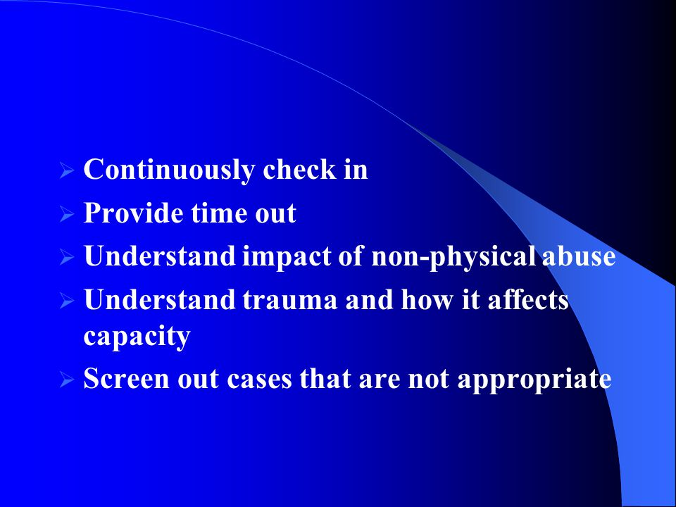  Continuously check in  Provide time out  Understand impact of non-physical abuse  Understand trauma and how it affects capacity  Screen out cases that are not appropriate