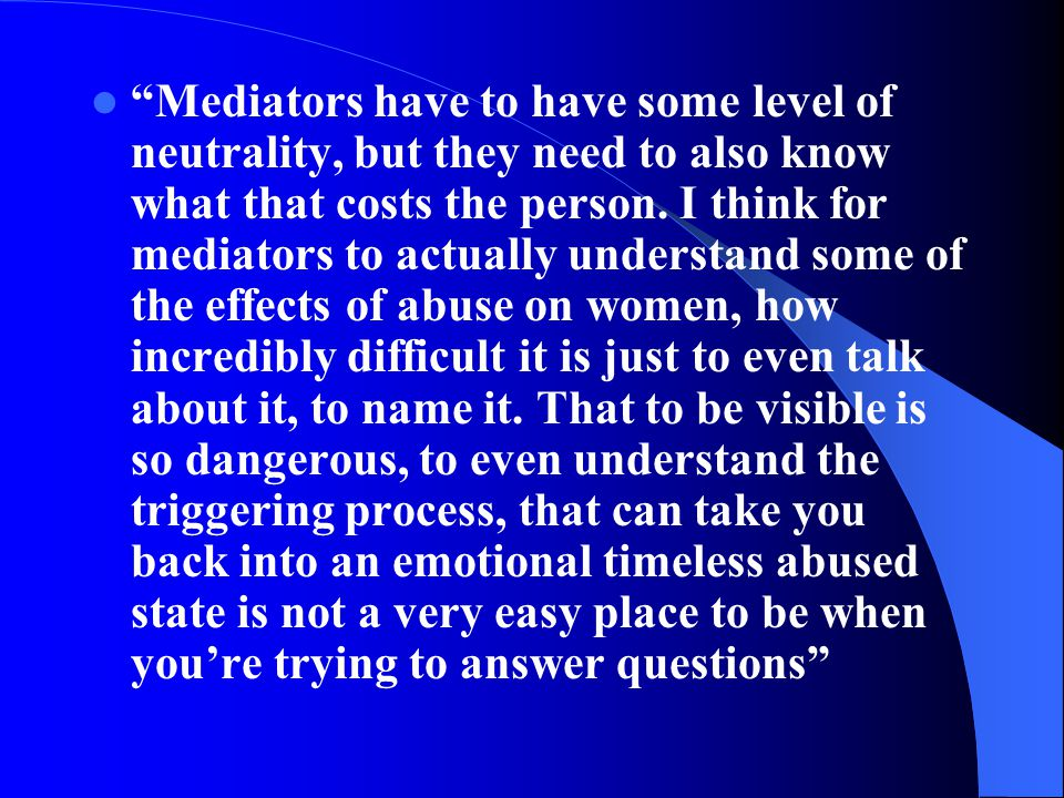 Mediators have to have some level of neutrality, but they need to also know what that costs the person.