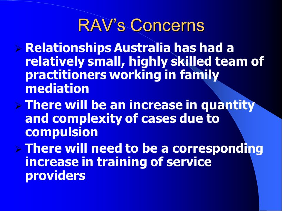 RAV's Concerns  Relationships Australia has had a relatively small, highly skilled team of practitioners working in family mediation  There will be an increase in quantity and complexity of cases due to compulsion  There will need to be a corresponding increase in training of service providers