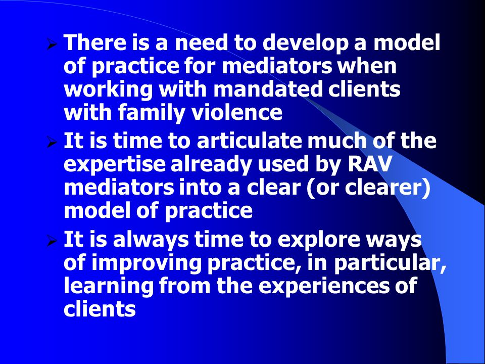  There is a need to develop a model of practice for mediators when working with mandated clients with family violence  It is time to articulate much of the expertise already used by RAV mediators into a clear (or clearer) model of practice  It is always time to explore ways of improving practice, in particular, learning from the experiences of clients