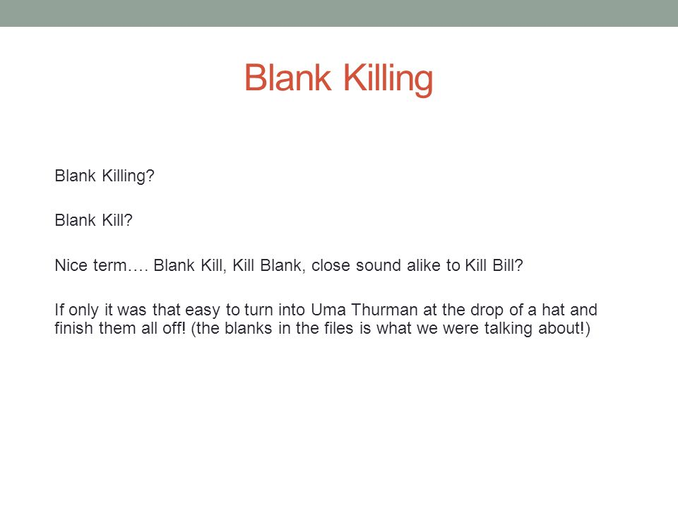 Blank Killing Any experienced Medical Transcriptionist/Editor can teach you a few tricks about how to turn into Uma Thurman when the need arises.