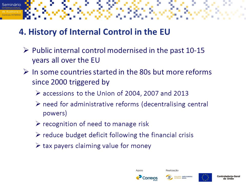 4. History of Internal Control in the EU  Public internal control modernised in the past 10-15 years all over the EU  In some countries started in t