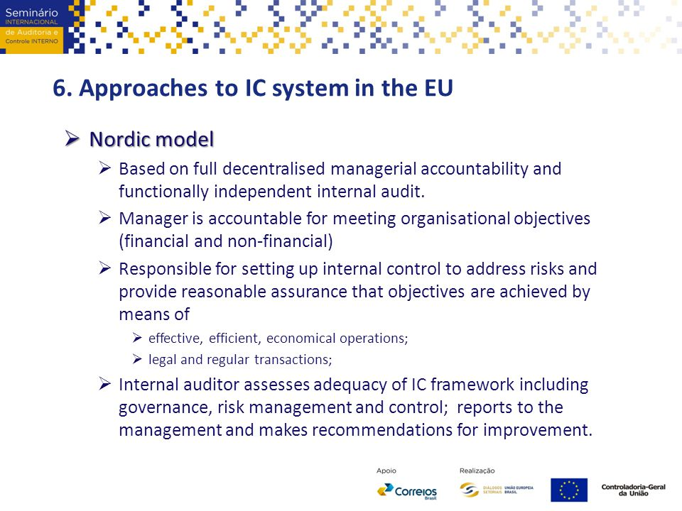 6. Approaches to IC system in the EU  Nordic model  Based on full decentralised managerial accountability and functionally independent internal audi