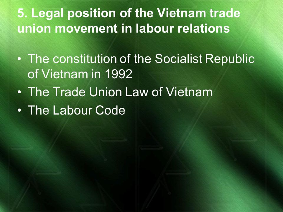5. Legal position of the Vietnam trade union movement in labour relations The constitution of the Socialist Republic of Vietnam in 1992 The Trade Unio