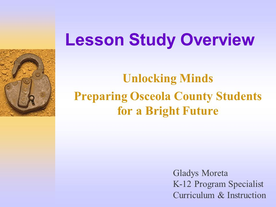 Lesson Study Overview Unlocking Minds Preparing Osceola County Students for a Bright Future Gladys Moreta K-12 Program Specialist Curriculum & Instruction