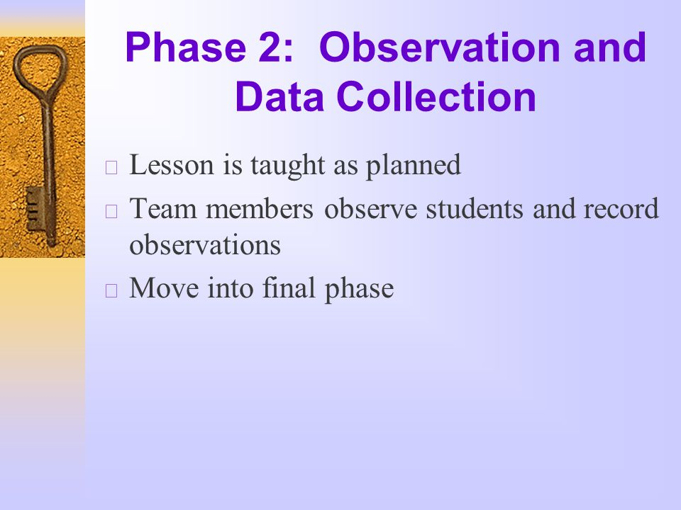 Phase 2: Observation and Data Collection  Lesson is taught as planned  Team members observe students and record observations  Move into final phase
