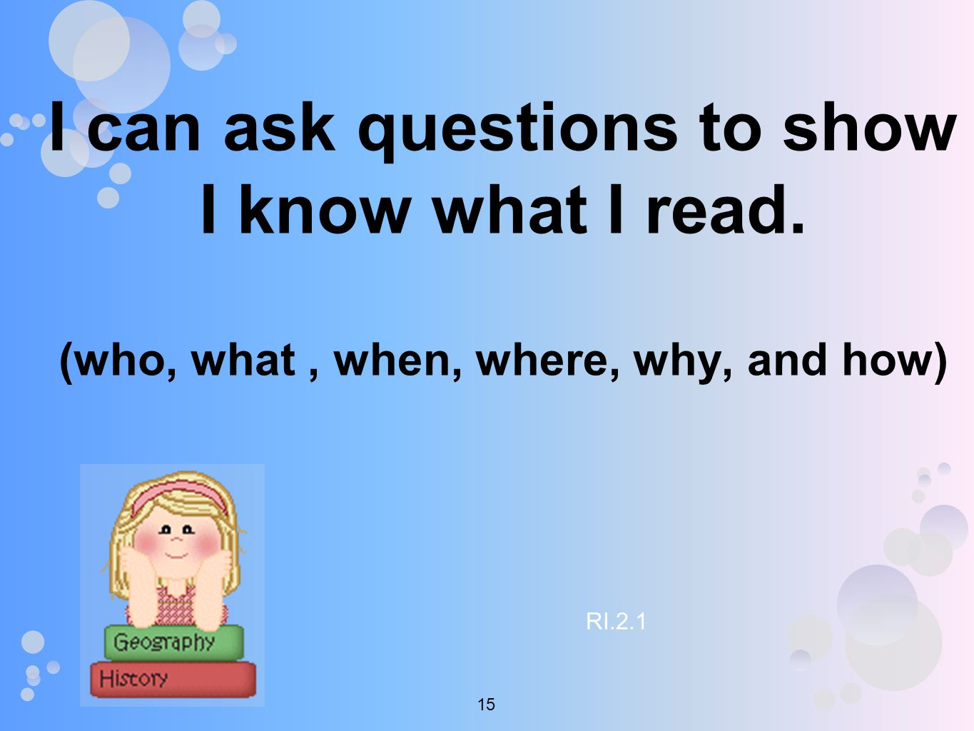 I can ask questions to show I know what I read. (who, what, when, where, why, and how) RI