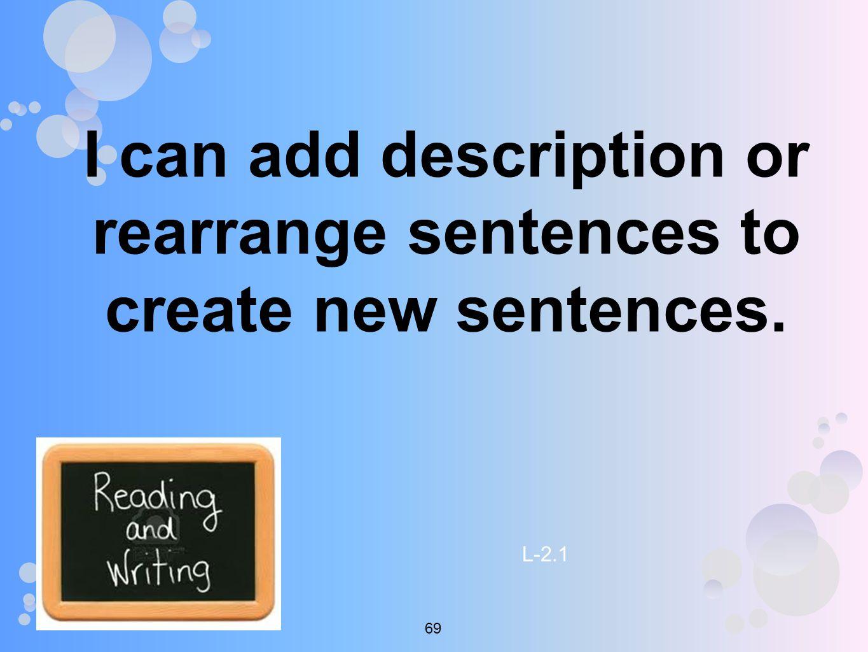 I can add description or rearrange sentences to create new sentences. L-2.1 69