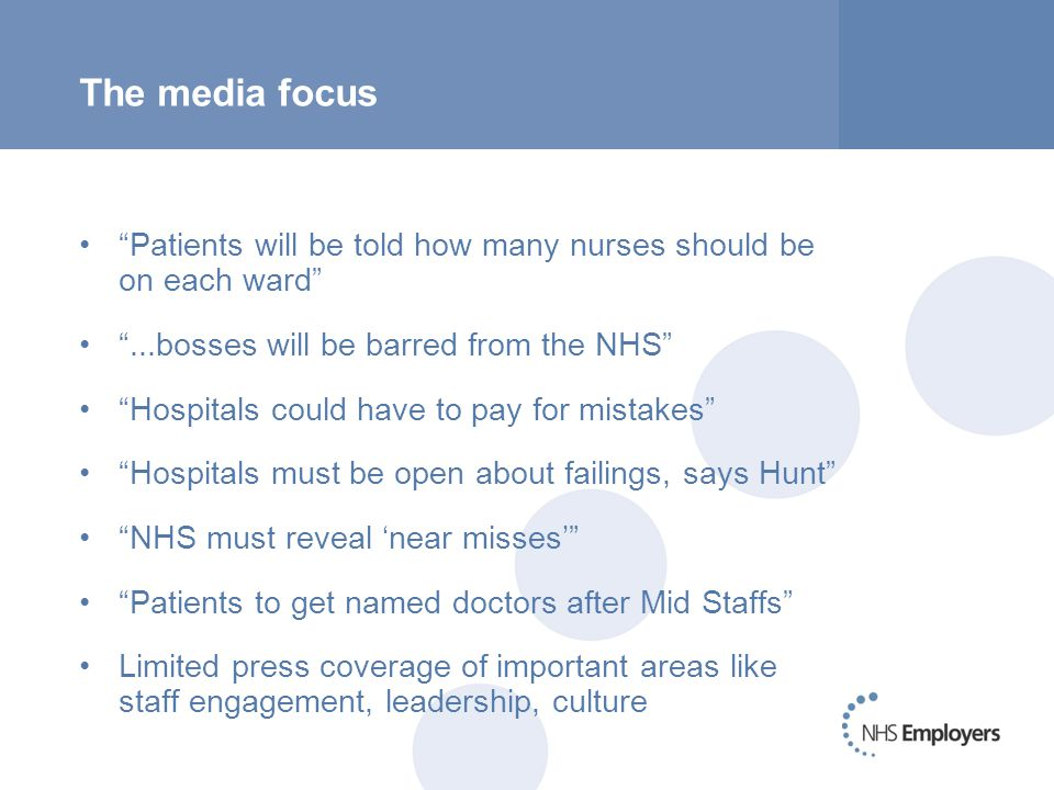 The media focus Patients will be told how many nurses should be on each ward ...bosses will be barred from the NHS Hospitals could have to pay for mistakes Hospitals must be open about failings, says Hunt NHS must reveal 'near misses' Patients to get named doctors after Mid Staffs Limited press coverage of important areas like staff engagement, leadership, culture