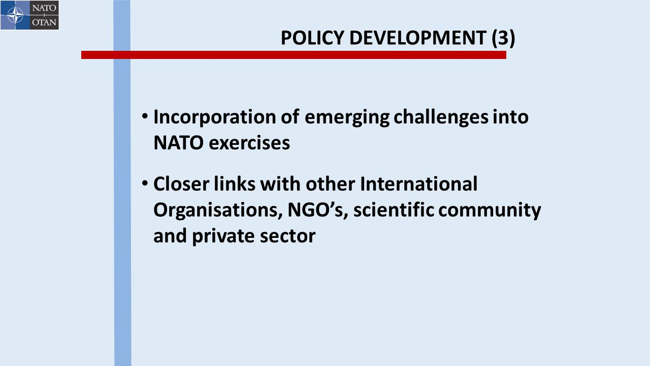 POLICY DEVELOPMENT (3) Incorporation of emerging challenges into NATO exercises Closer links with other International Organisations, NGO's, scientific community and private sector
