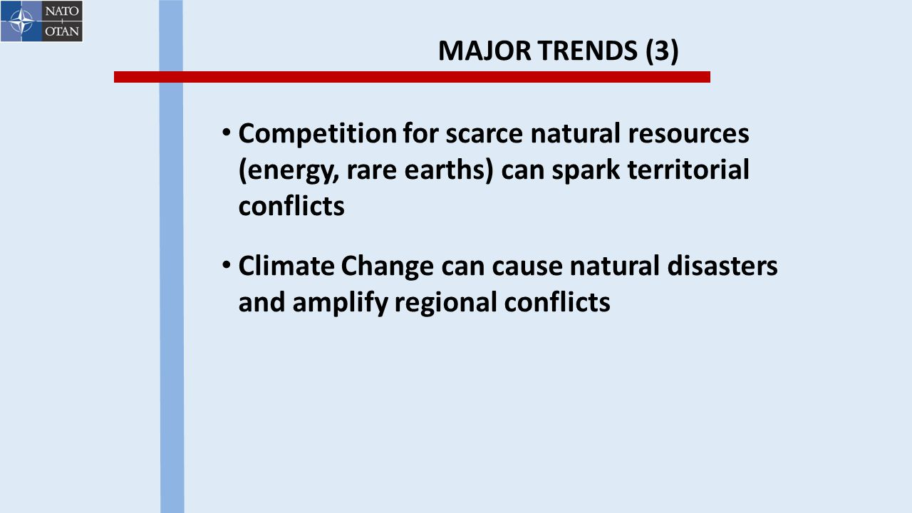 MAJOR TRENDS (3) Competition for scarce natural resources (energy, rare earths) can spark territorial conflicts Climate Change can cause natural disasters and amplify regional conflicts
