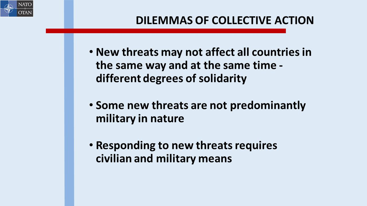 DILEMMAS OF COLLECTIVE ACTION New threats may not affect all countries in the same way and at the same time - different degrees of solidarity Some new threats are not predominantly military in nature Responding to new threats requires civilian and military means