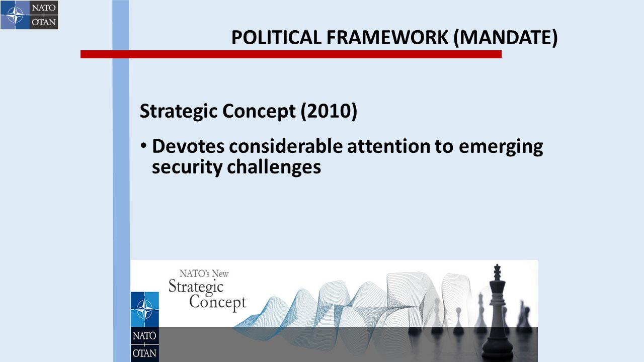 POLITICAL FRAMEWORK (MANDATE) Strategic Concept (2010) Devotes considerable attention to emerging security challenges