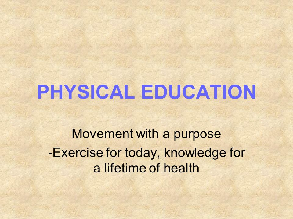 PHYSICAL EDUCATION Movement with a purpose -Exercise for today, knowledge for a lifetime of health