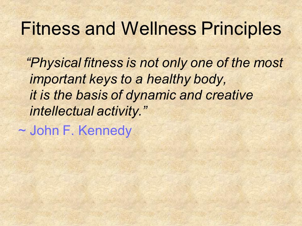 Fitness and Wellness Principles Physical fitness is not only one of the most important keys to a healthy body, it is the basis of dynamic and creative intellectual activity. ~ John F.