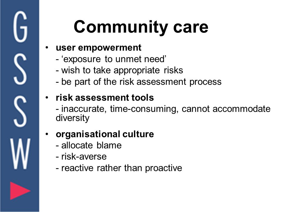 Community care user empowerment - 'exposure to unmet need' - wish to take appropriate risks - be part of the risk assessment process risk assessment tools - inaccurate, time-consuming, cannot accommodate diversity organisational culture - allocate blame - risk-averse - reactive rather than proactive