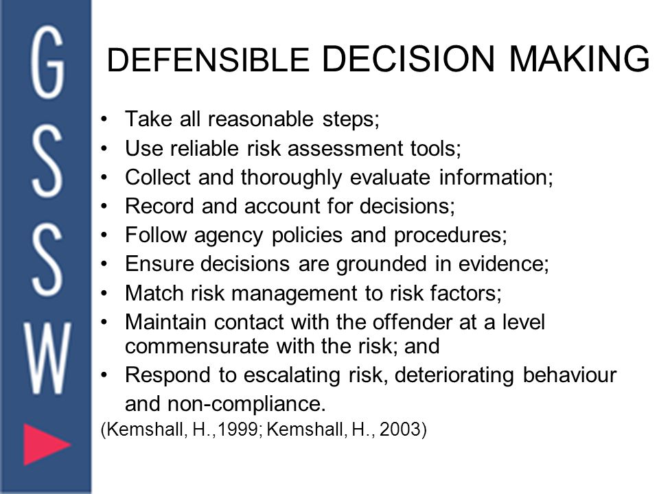 DEFENSIBLE DECISION MAKING Take all reasonable steps; Use reliable risk assessment tools; Collect and thoroughly evaluate information; Record and account for decisions; Follow agency policies and procedures; Ensure decisions are grounded in evidence; Match risk management to risk factors; Maintain contact with the offender at a level commensurate with the risk; and Respond to escalating risk, deteriorating behaviour and non-compliance.
