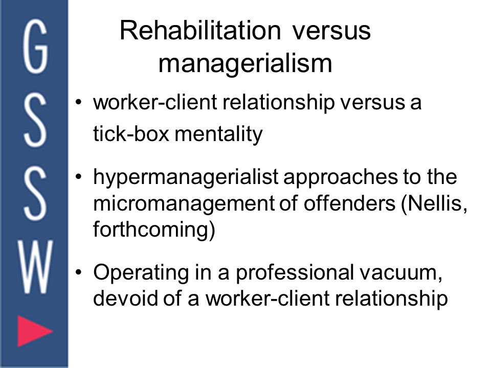 Rehabilitation versus managerialism worker-client relationship versus a tick-box mentality hypermanagerialist approaches to the micromanagement of offenders (Nellis, forthcoming) Operating in a professional vacuum, devoid of a worker-client relationship