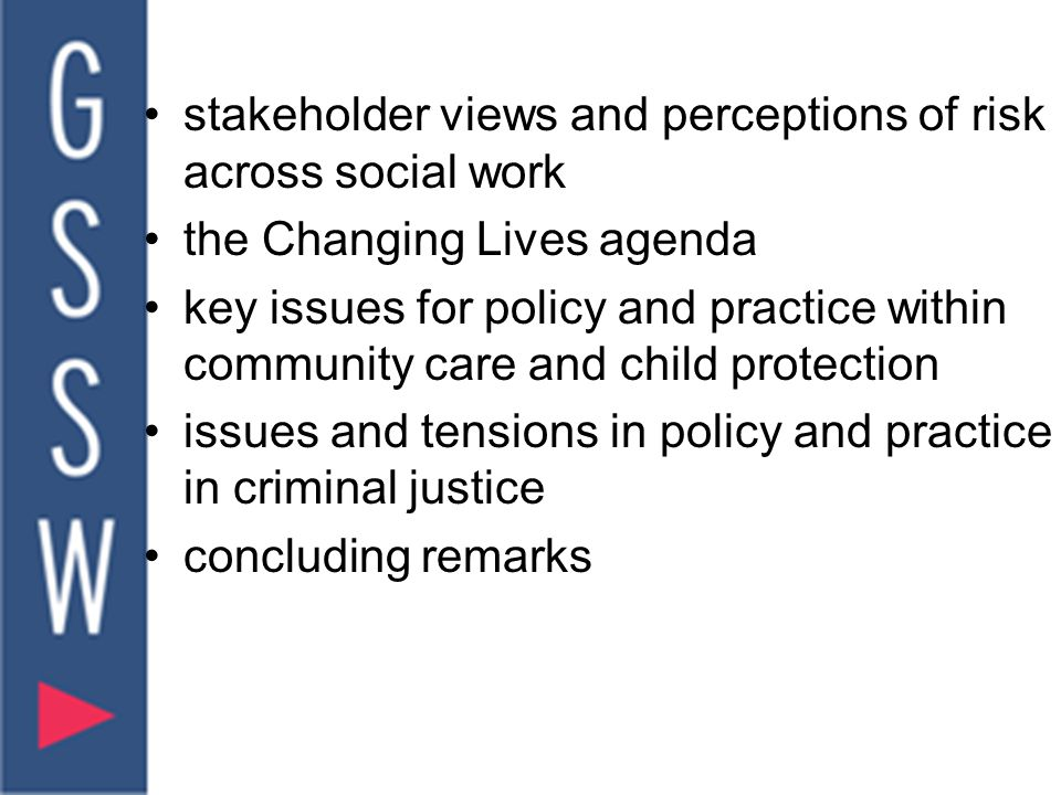 stakeholder views and perceptions of risk across social work the Changing Lives agenda key issues for policy and practice within community care and child protection issues and tensions in policy and practice in criminal justice concluding remarks