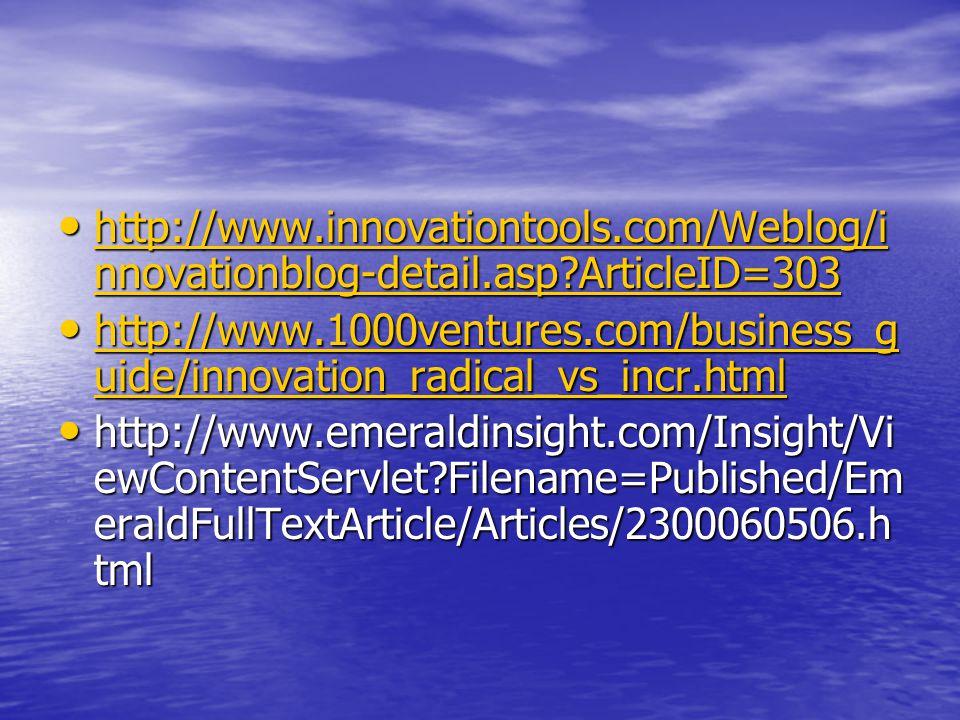 http://www.innovationtools.com/Weblog/i nnovationblog-detail.asp ArticleID=303 http://www.innovationtools.com/Weblog/i nnovationblog-detail.asp ArticleID=303 http://www.innovationtools.com/Weblog/i nnovationblog-detail.asp ArticleID=303 http://www.innovationtools.com/Weblog/i nnovationblog-detail.asp ArticleID=303 http://www.1000ventures.com/business_g uide/innovation_radical_vs_incr.html http://www.1000ventures.com/business_g uide/innovation_radical_vs_incr.html http://www.1000ventures.com/business_g uide/innovation_radical_vs_incr.html http://www.1000ventures.com/business_g uide/innovation_radical_vs_incr.html http://www.emeraldinsight.com/Insight/Vi ewContentServlet Filename=Published/Em eraldFullTextArticle/Articles/2300060506.h tml http://www.emeraldinsight.com/Insight/Vi ewContentServlet Filename=Published/Em eraldFullTextArticle/Articles/2300060506.h tml