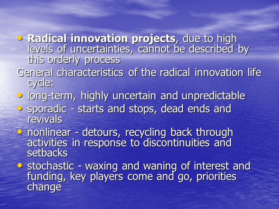 Radical innovation projects, due to high levels of uncertainties, cannot be described by this orderly process Radical innovation projects, due to high levels of uncertainties, cannot be described by this orderly process General characteristics of the radical innovation life cycle: long-term, highly uncertain and unpredictable long-term, highly uncertain and unpredictable sporadic - starts and stops, dead ends and revivals sporadic - starts and stops, dead ends and revivals nonlinear - detours, recycling back through activities in response to discontinuities and setbacks nonlinear - detours, recycling back through activities in response to discontinuities and setbacks stochastic - waxing and waning of interest and funding, key players come and go, priorities change stochastic - waxing and waning of interest and funding, key players come and go, priorities change