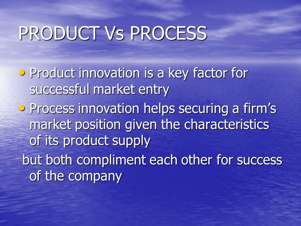 PRODUCT Vs PROCESS Product innovation is a key factor for successful market entry Product innovation is a key factor for successful market entry Process innovation helps securing a firm's market position given the characteristics of its product supply Process innovation helps securing a firm's market position given the characteristics of its product supply but both compliment each other for success of the company but both compliment each other for success of the company