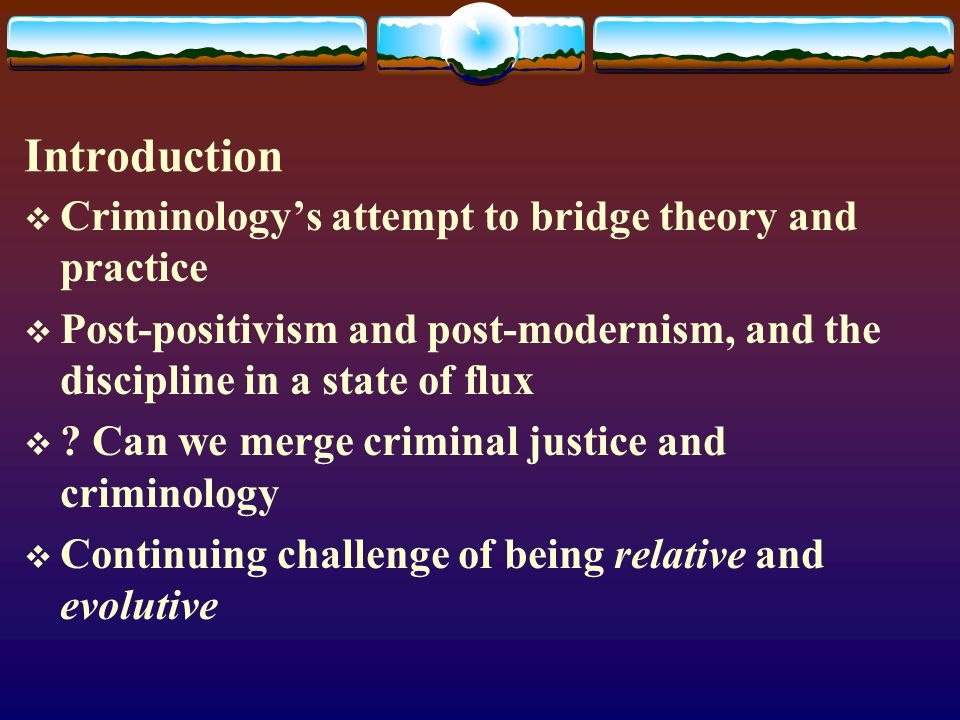 Introduction  Criminology's attempt to bridge theory and practice  Post-positivism and post-modernism, and the discipline in a state of flux  .