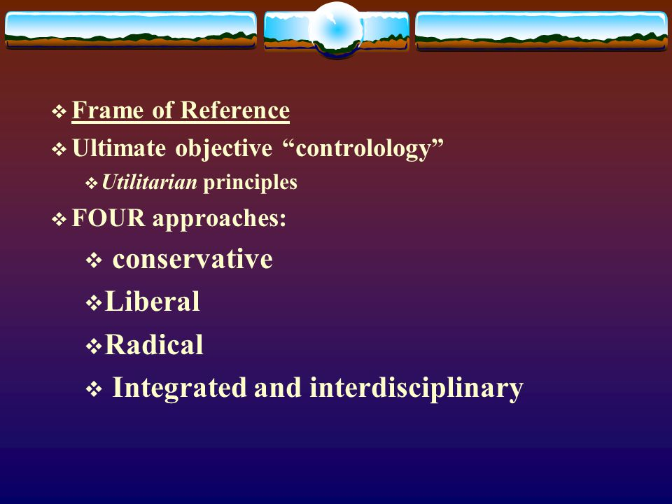  Frame of Reference  Ultimate objective controlology  Utilitarian principles  FOUR approaches:  conservative  Liberal  Radical  Integrated and interdisciplinary