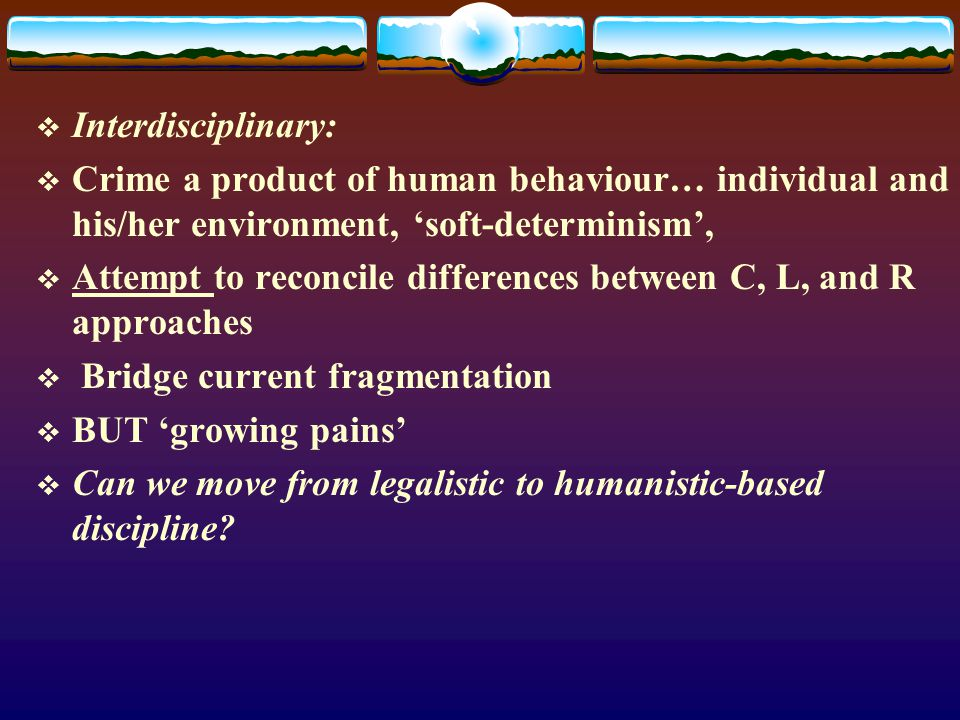  Interdisciplinary:  Crime a product of human behaviour… individual and his/her environment, 'soft-determinism',  Attempt to reconcile differences between C, L, and R approaches  Bridge current fragmentation  BUT 'growing pains'  Can we move from legalistic to humanistic-based discipline?