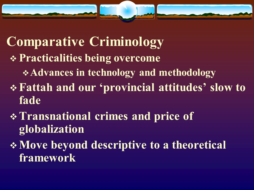 Comparative Criminology  Practicalities being overcome  Advances in technology and methodology  Fattah and our 'provincial attitudes' slow to fade  Transnational crimes and price of globalization  Move beyond descriptive to a theoretical framework