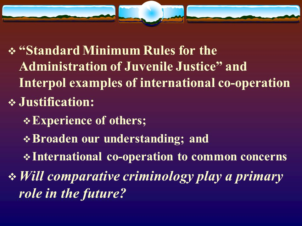  Standard Minimum Rules for the Administration of Juvenile Justice and Interpol examples of international co-operation  Justification:  Experience of others;  Broaden our understanding; and  International co-operation to common concerns  Will comparative criminology play a primary role in the future?
