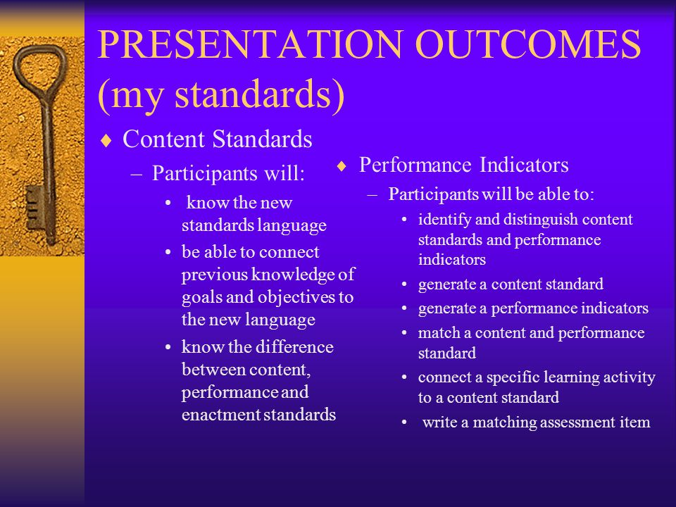PRESENTATION OUTCOMES (my standards)  Content Standards –Participants will: know the new standards language be able to connect previous knowledge of goals and objectives to the new language know the difference between content, performance and enactment standards  Performance Indicators –Participants will be able to: identify and distinguish content standards and performance indicators generate a content standard generate a performance indicators match a content and performance standard connect a specific learning activity to a content standard write a matching assessment item