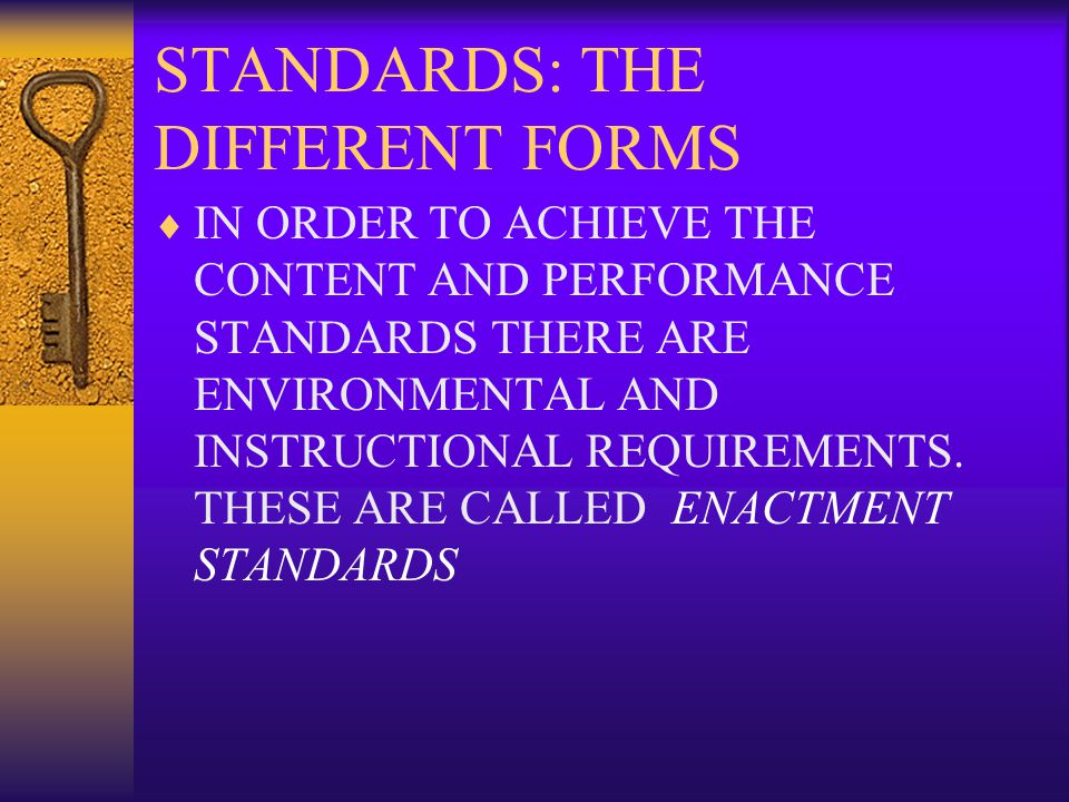 STANDARDS: THE DIFFERENT FORMS  IN ORDER TO ACHIEVE THE CONTENT AND PERFORMANCE STANDARDS THERE ARE ENVIRONMENTAL AND INSTRUCTIONAL REQUIREMENTS.